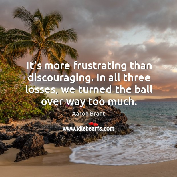 It's more frustrating than discouraging. In all three losses, we turned the ball over way too much. Image