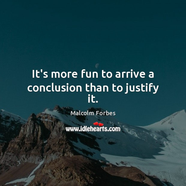 Image, It's more fun to arrive a conclusion than to justify it.