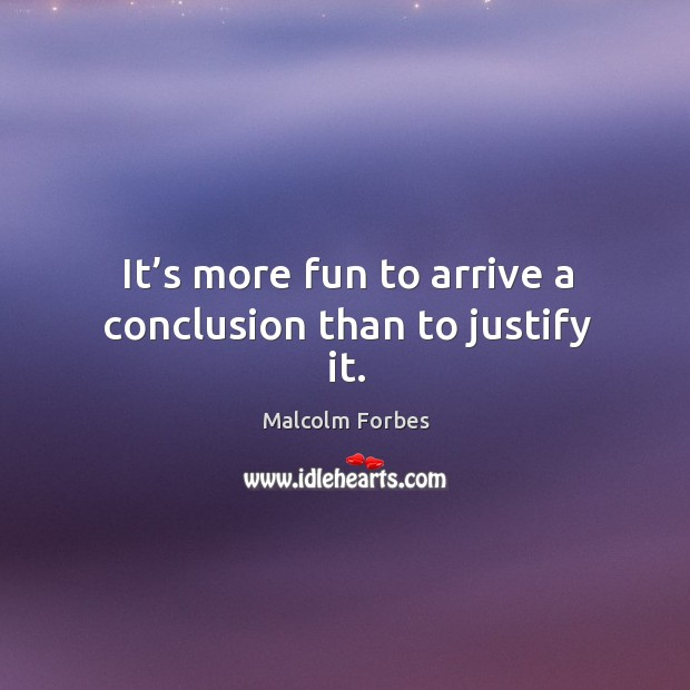 It's more fun to arrive a conclusion than to justify it. Image