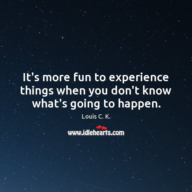 It's more fun to experience things when you don't know what's going to happen. Image