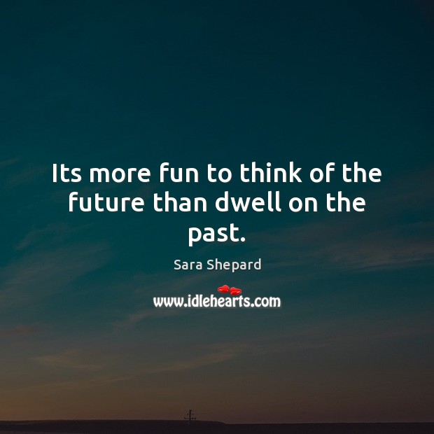 Its more fun to think of the future than dwell on the past. Image
