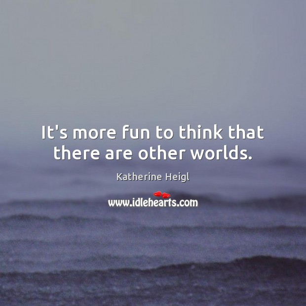 It's more fun to think that there are other worlds. Katherine Heigl Picture Quote