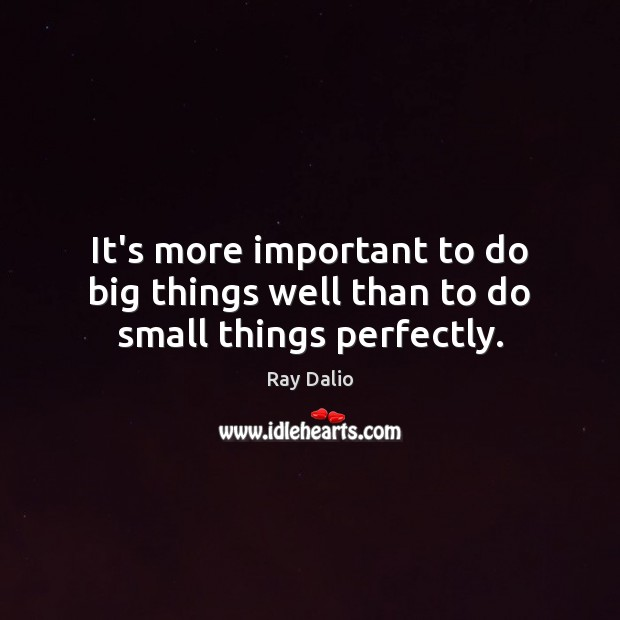 It's more important to do big things well than to do small things perfectly. Ray Dalio Picture Quote