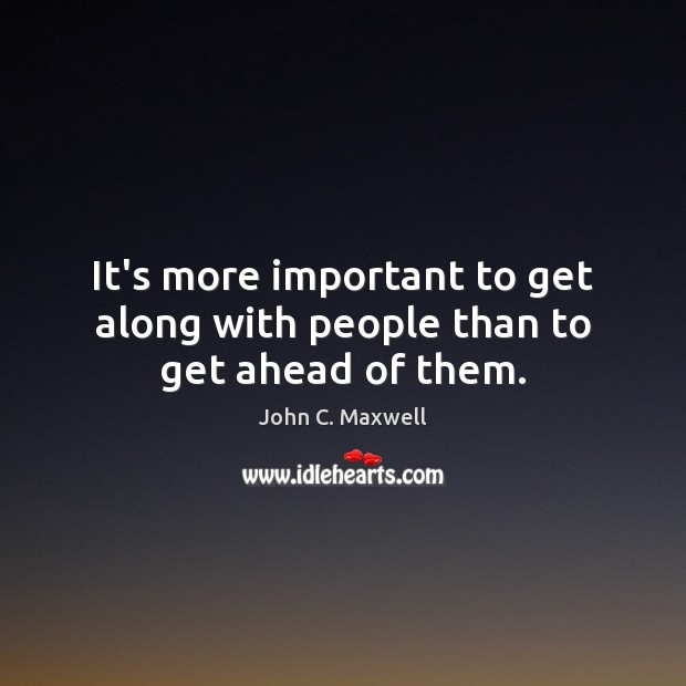 It's more important to get along with people than to get ahead of them. Image