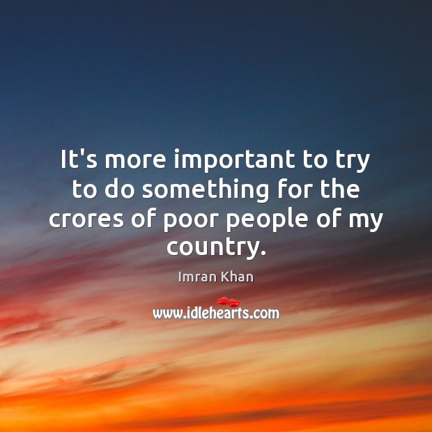 It's more important to try to do something for the crores of poor people of my country. Imran Khan Picture Quote