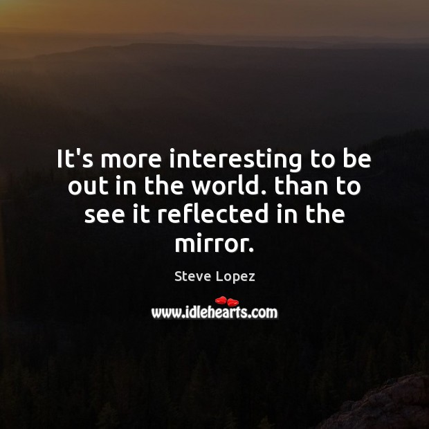 It's more interesting to be out in the world. than to see it reflected in the mirror. Image