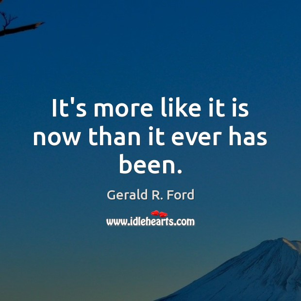 It's more like it is now than it ever has been. Gerald R. Ford Picture Quote