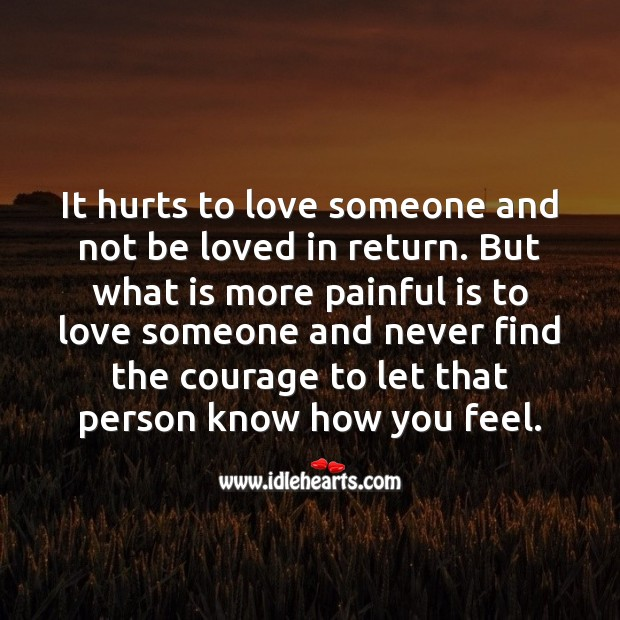 Its more painful is to love someone and never find the courage to let that person know how you feel. Image