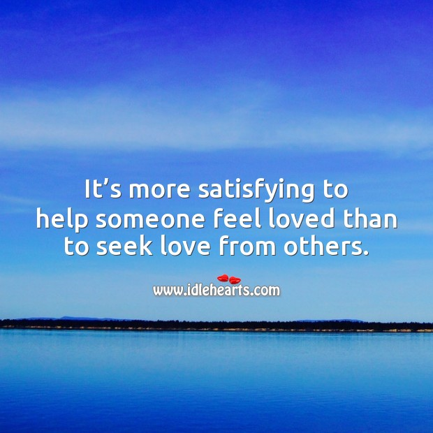 It's more satisfying to help someone feel loved than to seek love from others. Help Quotes Image