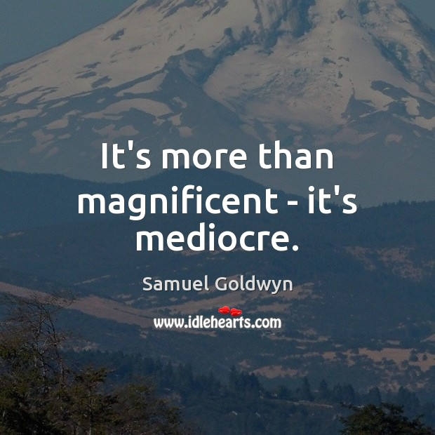 It's more than magnificent – it's mediocre. Image