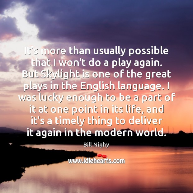 It's more than usually possible that I won't do a play again. Bill Nighy Picture Quote