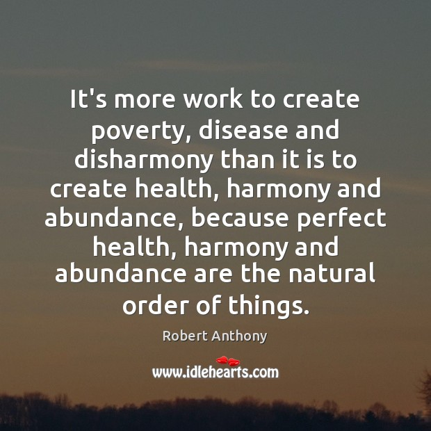 It's more work to create poverty, disease and disharmony than it is Robert Anthony Picture Quote