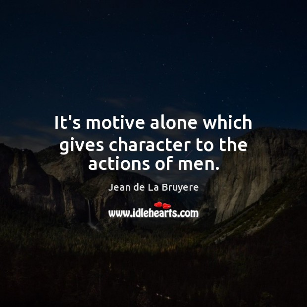It's motive alone which gives character to the actions of men. Jean de La Bruyere Picture Quote