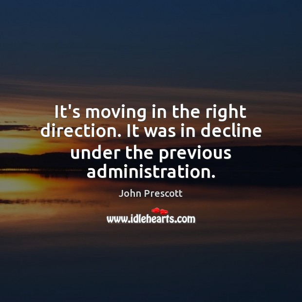 It's moving in the right direction. It was in decline under the previous administration. John Prescott Picture Quote