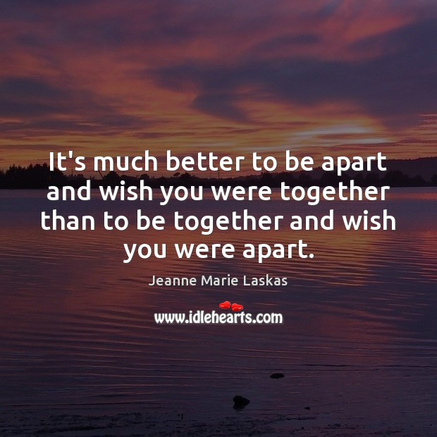 It's much better to be apart and wish you were together than Image