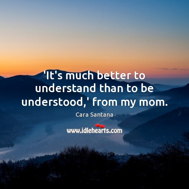 'It's much better to understand than to be understood,' from my mom. Image