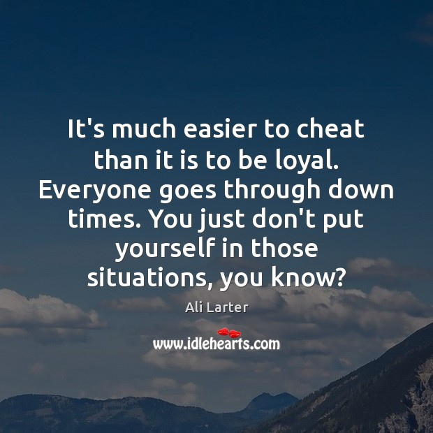 It's much easier to cheat than it is to be loyal. Everyone Image
