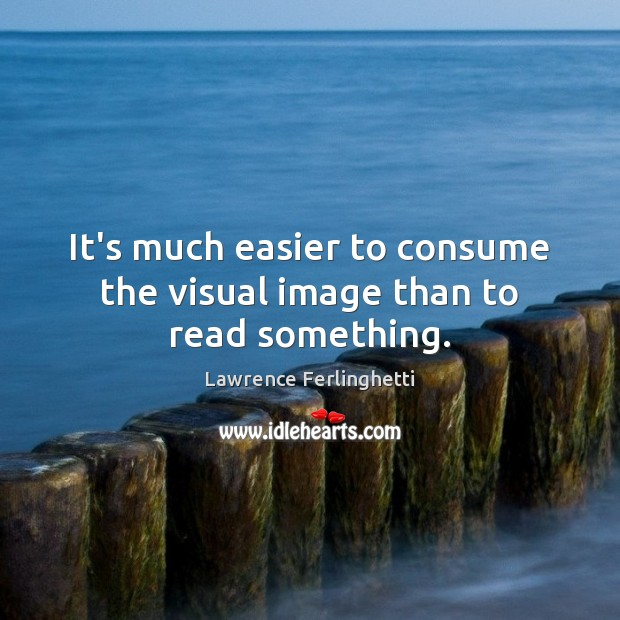 It's much easier to consume the visual image than to read something. Lawrence Ferlinghetti Picture Quote