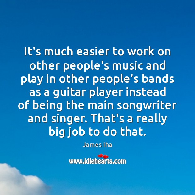 It's much easier to work on other people's music and play in James Iha Picture Quote