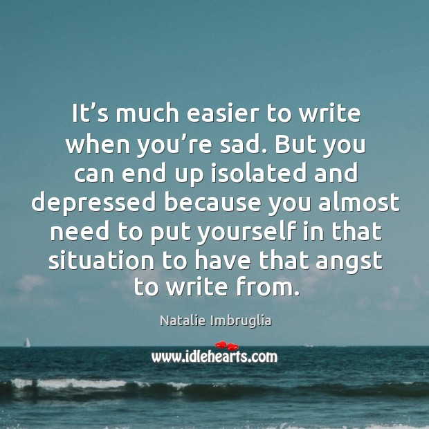 It's much easier to write when you're sad. But you can end up isolated and. Natalie Imbruglia Picture Quote