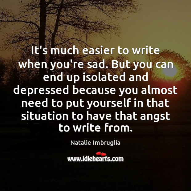 It's much easier to write when you're sad. But you can end Natalie Imbruglia Picture Quote