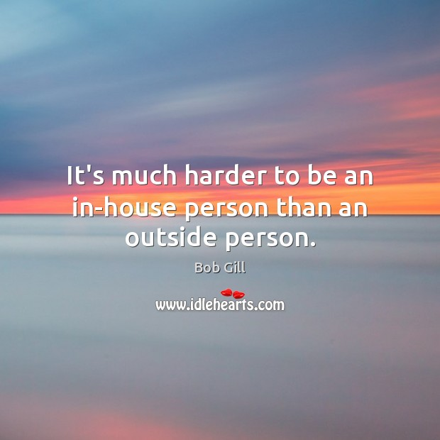 Image, It's much harder to be an in-house person than an outside person.
