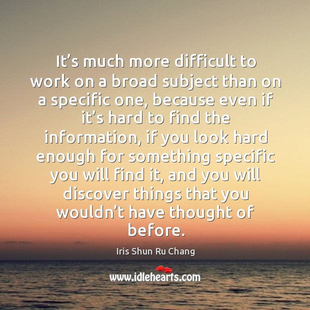 It's much more difficult to work on a broad subject than on a specific one, because even Iris Shun Ru Chang Picture Quote