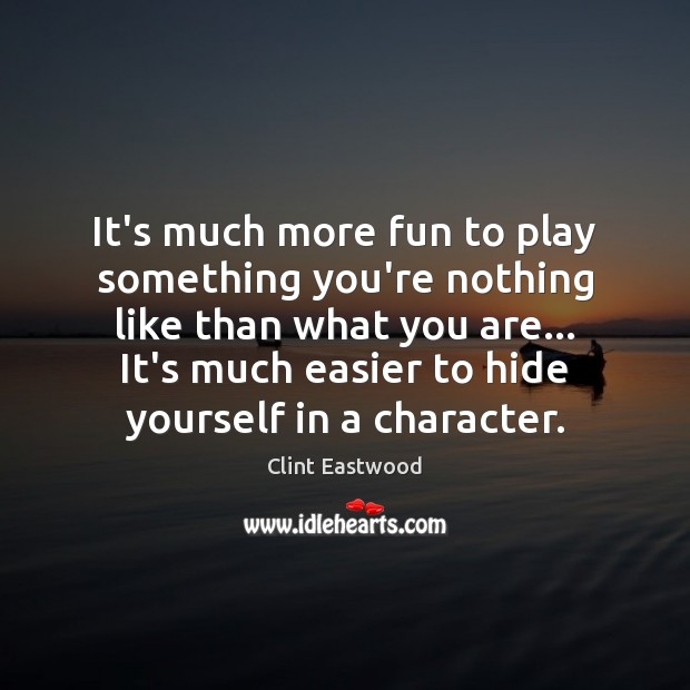 It's much more fun to play something you're nothing like than what Clint Eastwood Picture Quote