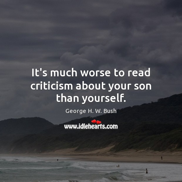 It's much worse to read criticism about your son than yourself. George H. W. Bush Picture Quote