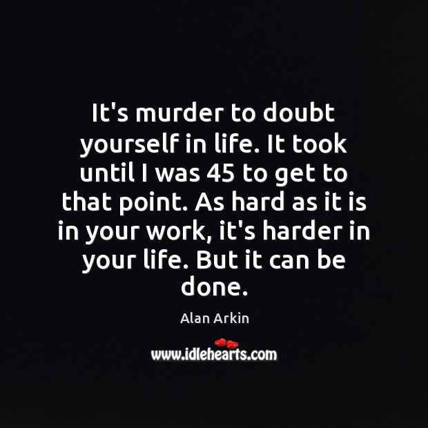 It's murder to doubt yourself in life. It took until I was 45 Alan Arkin Picture Quote
