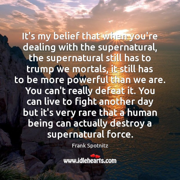 It's my belief that when you're dealing with the supernatural, the supernatural Frank Spotnitz Picture Quote
