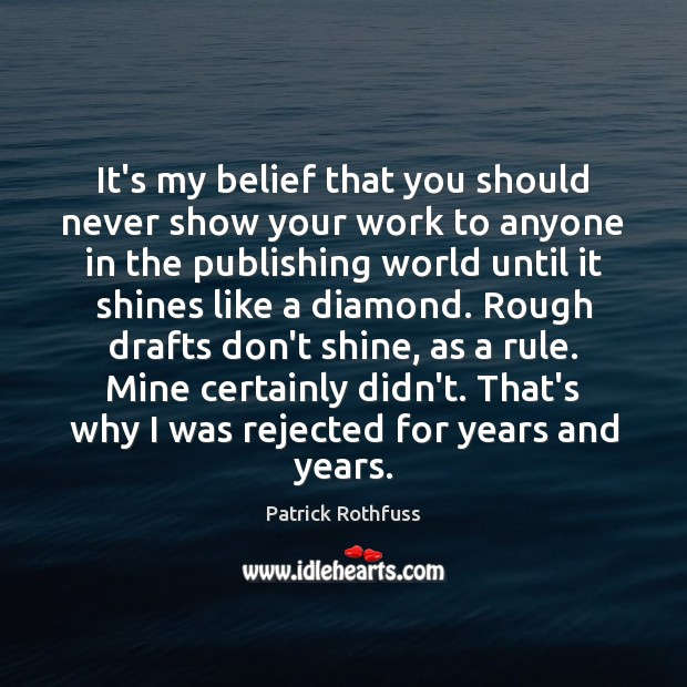 It's my belief that you should never show your work to anyone Patrick Rothfuss Picture Quote