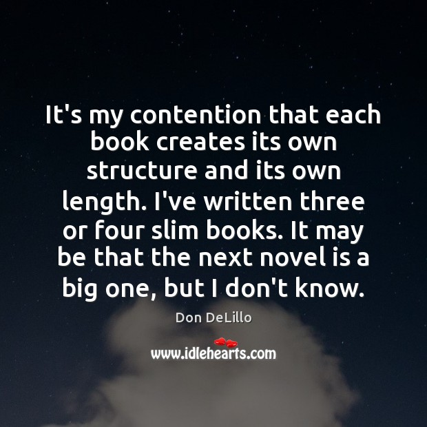 It's my contention that each book creates its own structure and its Don DeLillo Picture Quote