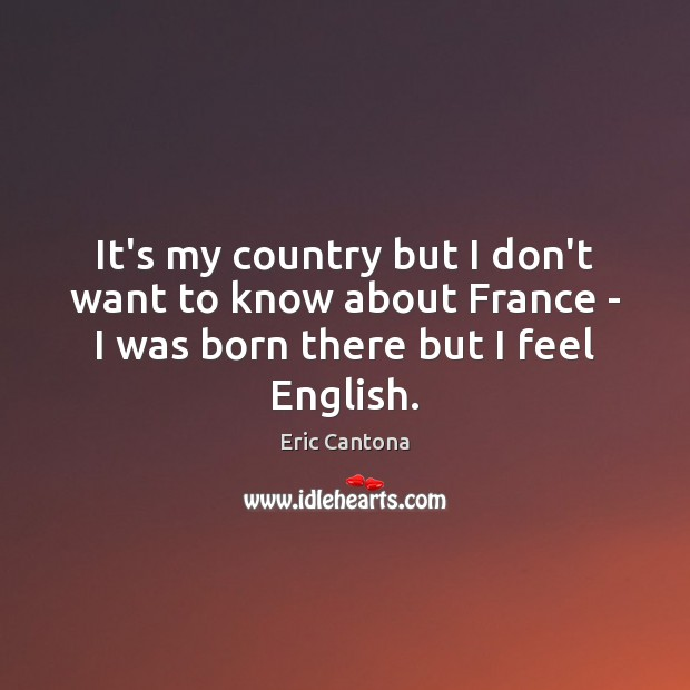 It's my country but I don't want to know about France – Eric Cantona Picture Quote