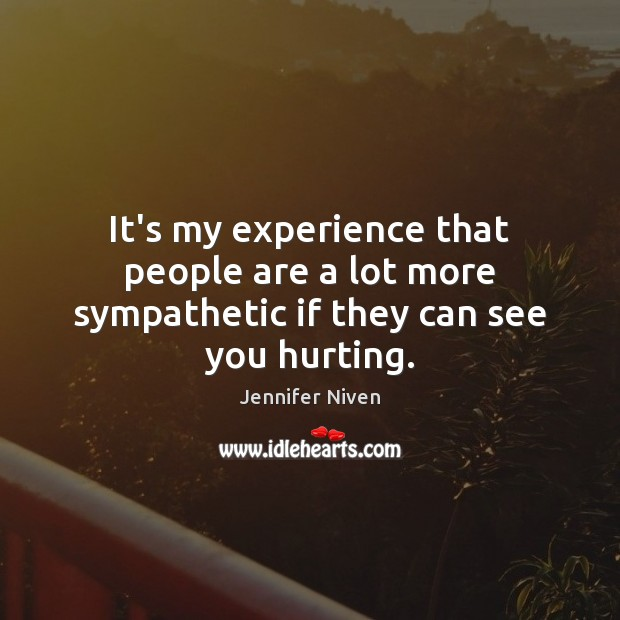 It's my experience that people are a lot more sympathetic if they can see you hurting. Jennifer Niven Picture Quote