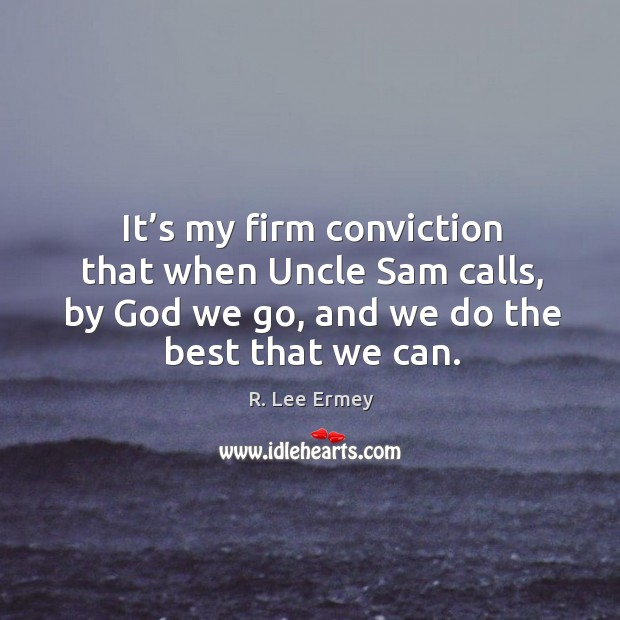 It's my firm conviction that when uncle sam calls, by God we go, and we do the best that we can. Image