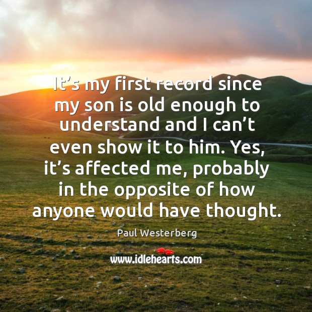 It's my first record since my son is old enough to understand and I can't even show it to him. Paul Westerberg Picture Quote