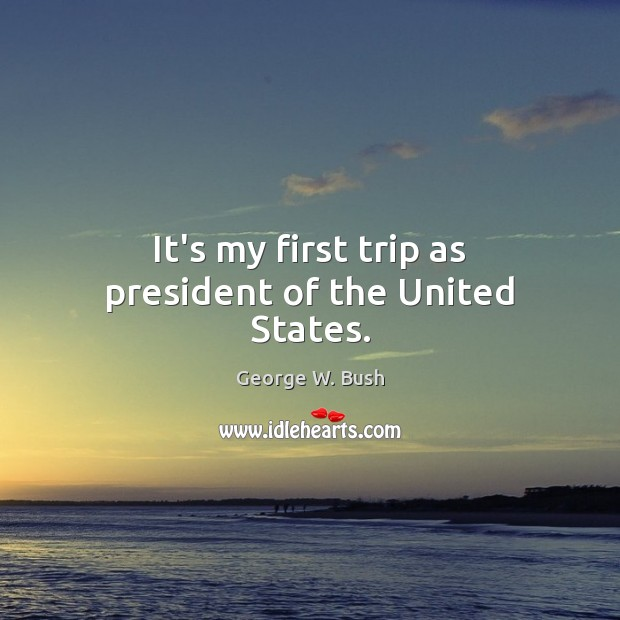 Image, It's my first trip as president of the United States.