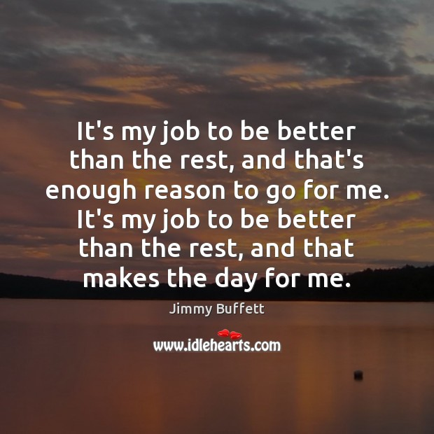 It's my job to be better than the rest, and that's enough Jimmy Buffett Picture Quote