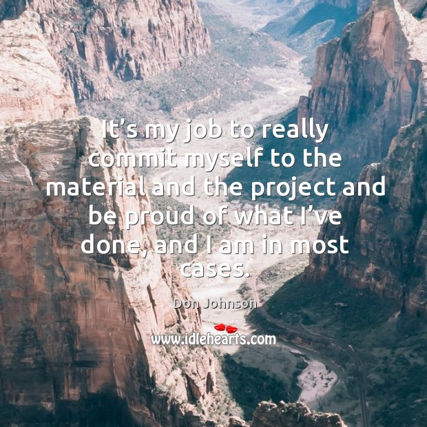 It's my job to really commit myself to the material and the project and be proud of Don Johnson Picture Quote