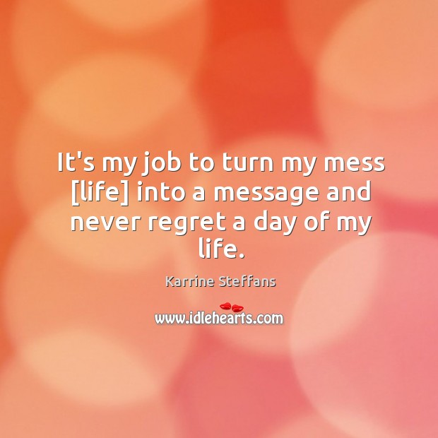 It's my job to turn my mess [life] into a message and never regret a day of my life. Never Regret Quotes Image