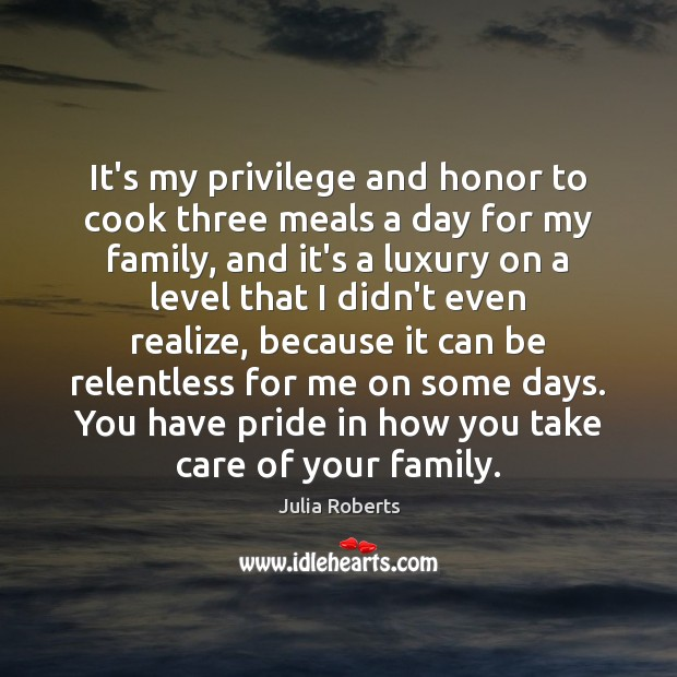It's my privilege and honor to cook three meals a day for Julia Roberts Picture Quote