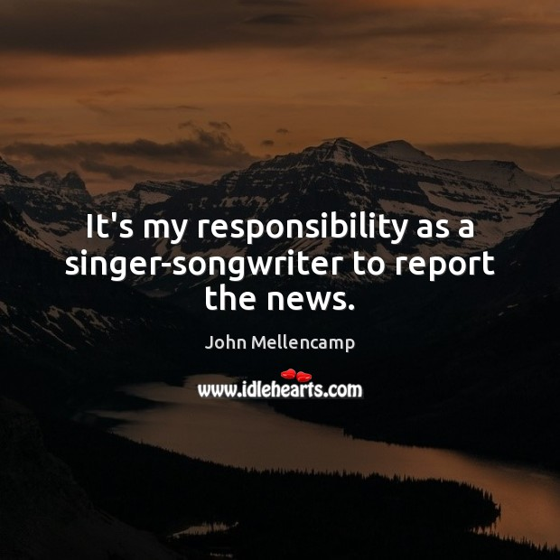 It's my responsibility as a singer-songwriter to report the news. John Mellencamp Picture Quote