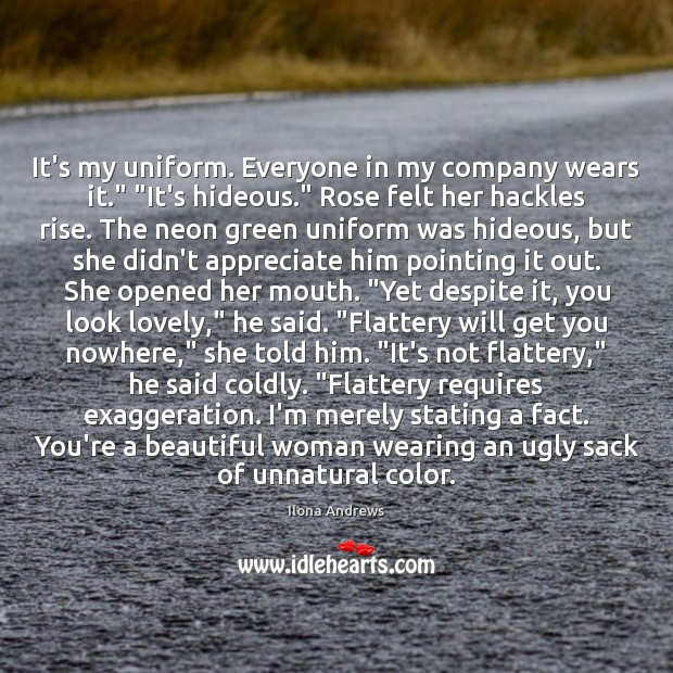 """It's my uniform. Everyone in my company wears it."""" """"It's hideous."""" Rose Ilona Andrews Picture Quote"""