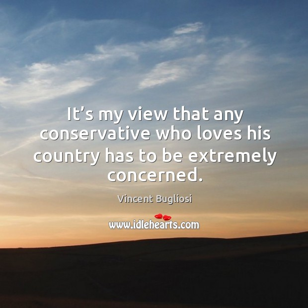 It's my view that any conservative who loves his country has to be extremely concerned. Image
