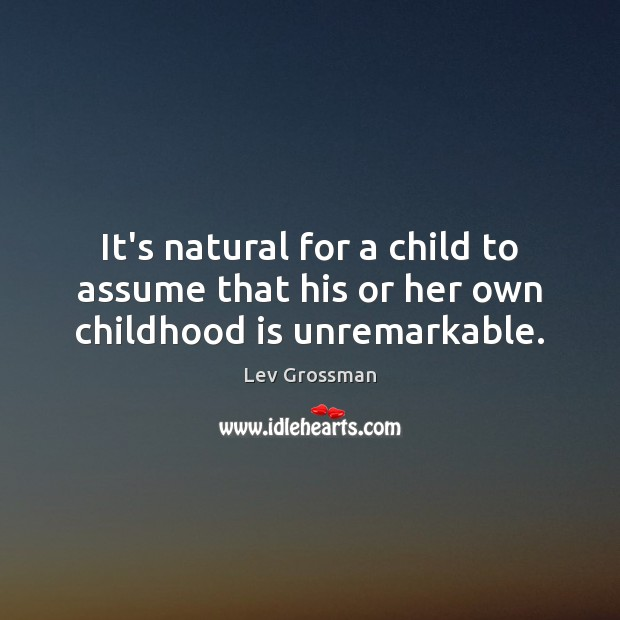 It's natural for a child to assume that his or her own childhood is unremarkable. Lev Grossman Picture Quote