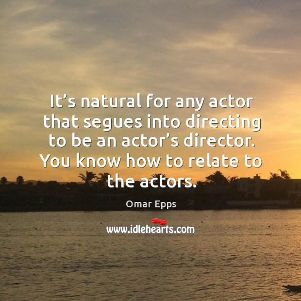 It's natural for any actor that segues into directing to be an actor's director. Image
