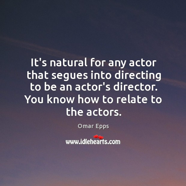 It's natural for any actor that segues into directing to be an Image
