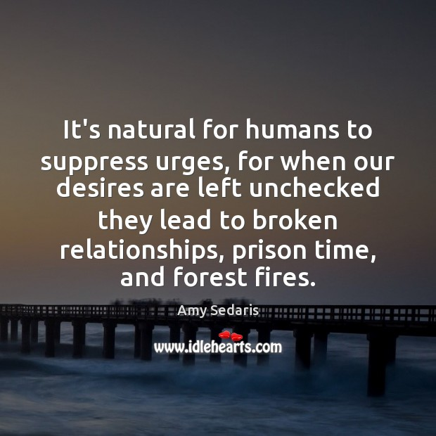 It's natural for humans to suppress urges, for when our desires are Amy Sedaris Picture Quote