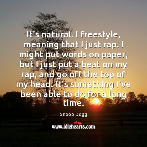 It's natural. I freestyle, meaning that I just rap. I might put Snoop Dogg Picture Quote